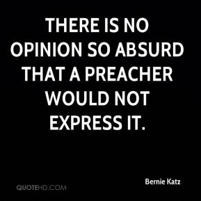 Bernie Katz - There is no opinion so absurd that a preacher would not express it.