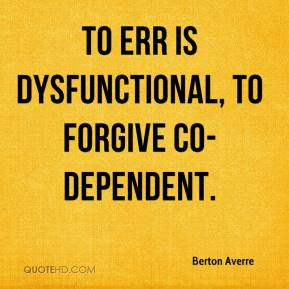 Berton Averre - To err is dysfunctional, to forgive co-dependent.