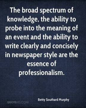 Betty Southard Murphy - The broad spectrum of knowledge, the ability to probe into the meaning of an event and the ability to write clearly and concisely in newspaper style are the essence of professionalism.