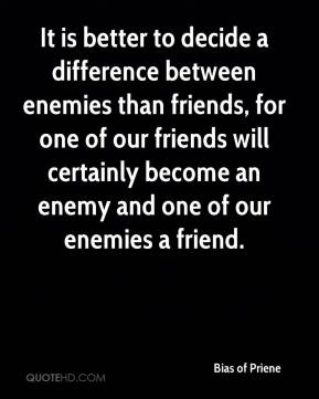 Bias of Priene - It is better to decide a difference between enemies than friends, for one of our friends will certainly become an enemy and one of our enemies a friend.