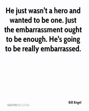 Bill Engel - He just wasn't a hero and wanted to be one. Just the embarrassment ought to be enough. He's going to be really embarrassed.
