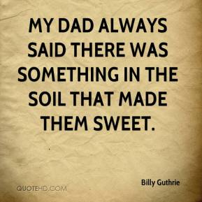 Billy Guthrie - My dad always said there was something in the soil that made them sweet.
