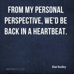 Blair Bodley - From my personal perspective, we'd be back in a heartbeat.