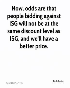 Bob Beler - Now, odds are that people bidding against ISG will not be at the same discount level as ISG, and we'll have a better price.