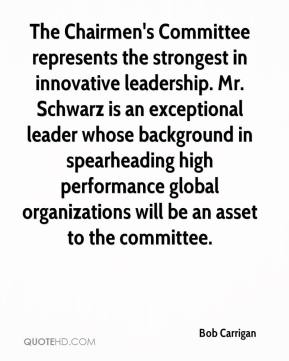 Bob Carrigan - The Chairmen's Committee represents the strongest in innovative leadership. Mr. Schwarz is an exceptional leader whose background in spearheading high performance global organizations will be an asset to the committee.