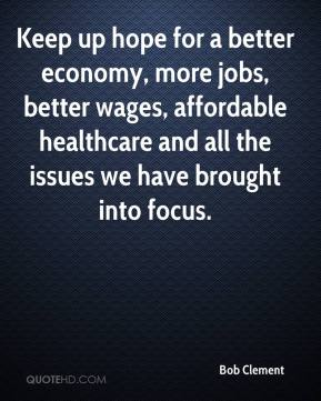 Bob Clement - Keep up hope for a better economy, more jobs, better wages, affordable healthcare and all the issues we have brought into focus.