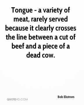 Bob Ekstrom - Tongue - a variety of meat, rarely served because it clearly crosses the line between a cut of beef and a piece of a dead cow.