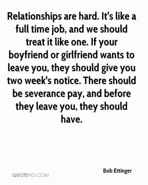 Bob Ettinger - Relationships are hard. It's like a full time job, and we should treat it like one. If your boyfriend or girlfriend wants to leave you, they should give you two week's notice. There should be severance pay, and before they leave you, they should have.