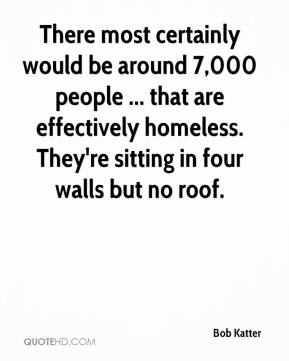 Bob Katter - There most certainly would be around 7,000 people ... that are effectively homeless. They're sitting in four walls but no roof.