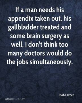 If a man needs his appendix taken out, his gallbladder treated and some brain surgery as well, I don't think too many doctors would do the jobs simultaneously.