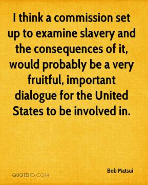 Bob Matsui - I think a commission set up to examine slavery and the consequences of it, would probably be a very fruitful, important dialogue for the United States to be involved in.