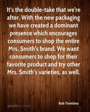 Bob Trombino - It's the double-take that we're after. With the new packaging we have created a dominant presence which encourages consumers to shop the entire Mrs. Smith's brand. We want consumers to shop for their favorite product and try other Mrs. Smith's varieties, as well.