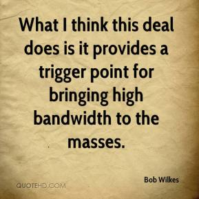 Bob Wilkes - What I think this deal does is it provides a trigger point for bringing high bandwidth to the masses.