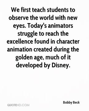Bobby Beck - We first teach students to observe the world with new eyes. Today's animators struggle to reach the excellence found in character animation created during the golden age, much of it developed by Disney.