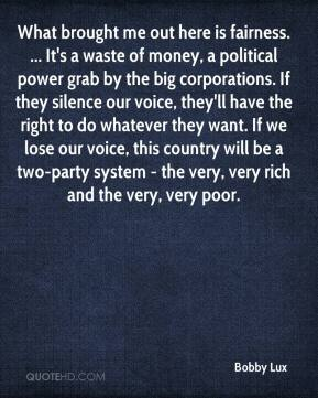 Bobby Lux - What brought me out here is fairness. ... It's a waste of money, a political power grab by the big corporations. If they silence our voice, they'll have the right to do whatever they want. If we lose our voice, this country will be a two-party system - the very, very rich and the very, very poor.