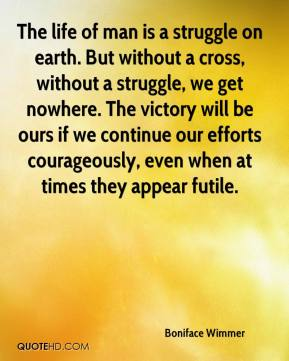 Boniface Wimmer - The life of man is a struggle on earth. But without a cross, without a struggle, we get nowhere. The victory will be ours if we continue our efforts courageously, even when at times they appear futile.