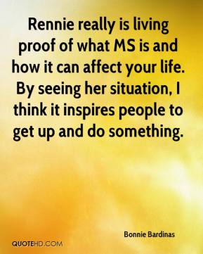 Bonnie Bardinas - Rennie really is living proof of what MS is and how it can affect your life. By seeing her situation, I think it inspires people to get up and do something.