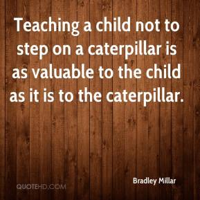 Bradley Millar - Teaching a child not to step on a caterpillar is as valuable to the child as it is to the caterpillar.