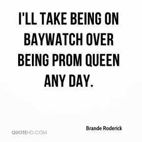 Brande Roderick - I'll take being on Baywatch over being Prom Queen any day.
