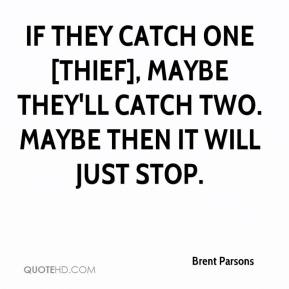 Brent Parsons - If they catch one [thief], maybe they'll catch two. Maybe then it will just stop.