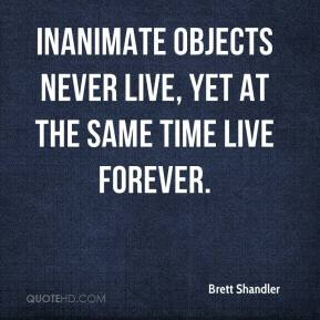 Brett Shandler - Inanimate objects never live, yet at the same time live forever.
