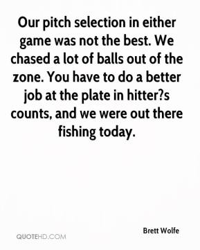 Brett Wolfe - Our pitch selection in either game was not the best. We chased a lot of balls out of the zone. You have to do a better job at the plate in hitter?s counts, and we were out there fishing today.