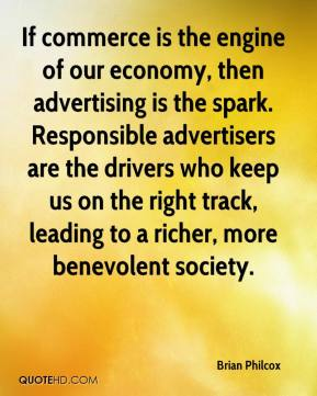 Brian Philcox - If commerce is the engine of our economy, then advertising is the spark. Responsible advertisers are the drivers who keep us on the right track, leading to a richer, more benevolent society.
