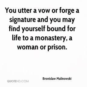 Bronislaw Malinowski - You utter a vow or forge a signature and you may find yourself bound for life to a monastery, a woman or prison.