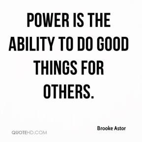 Brooke Astor - Power is the ability to do good things for others.