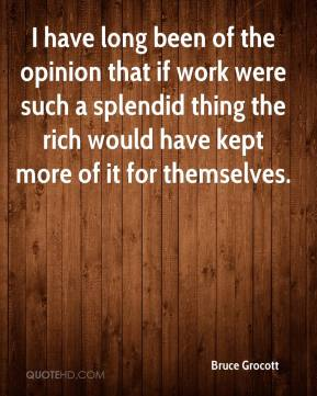 Bruce Grocott - I have long been of the opinion that if work were such a splendid thing the rich would have kept more of it for themselves.