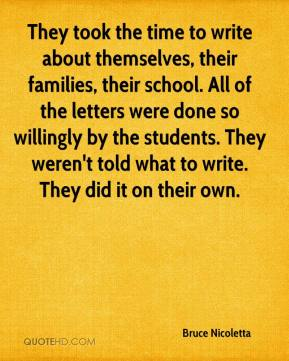 Bruce Nicoletta - They took the time to write about themselves, their families, their school. All of the letters were done so willingly by the students. They weren't told what to write. They did it on their own.