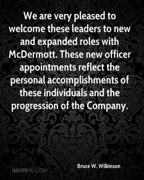 Bruce W. Wilkinson - We are very pleased to welcome these leaders to new and expanded roles with McDermott. These new officer appointments reflect the personal accomplishments of these individuals and the progression of the Company.