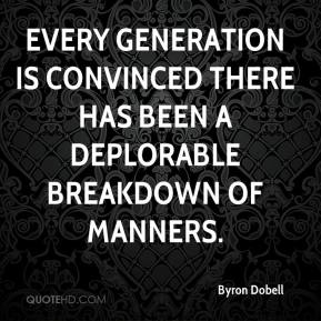 Byron Dobell - Every generation is convinced there has been a deplorable breakdown of manners.