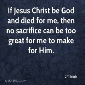C T Studd - If Jesus Christ be God and died for me, then no sacrifice can be too great for me to make for Him.