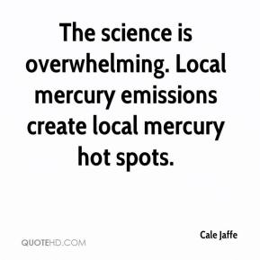 Cale Jaffe - The science is overwhelming. Local mercury emissions create local mercury hot spots.
