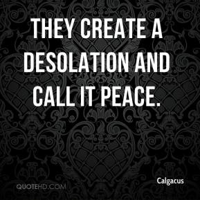 Calgacus - They create a desolation and call it peace.