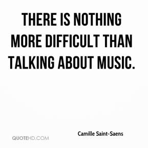 Camille Saint-Saens - There is nothing more difficult than talking about music.