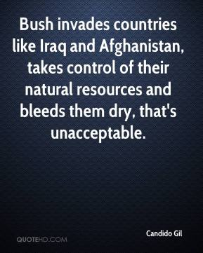 Candido Gil - Bush invades countries like Iraq and Afghanistan, takes control of their natural resources and bleeds them dry, that's unacceptable.