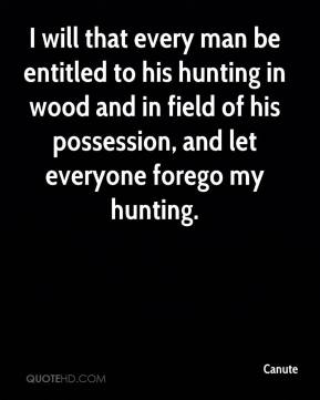 Canute - I will that every man be entitled to his hunting in wood and in field of his possession, and let everyone forego my hunting.