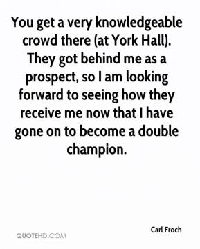 Carl Froch - You get a very knowledgeable crowd there (at York Hall). They got behind me as a prospect, so I am looking forward to seeing how they receive me now that I have gone on to become a double champion.