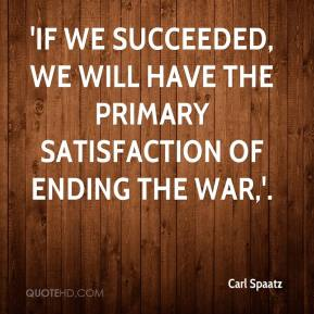 Carl Spaatz - 'If we succeeded, we will have the primary satisfaction of ending the war,'.