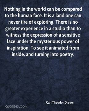 Nothing in the world can be compared to the human face. It is a land one can never tire of exploring. There is no greater experience in a studio than to witness the expression of a sensitive face under the mysterious power of inspiration. To see it animated from inside, and turning into poetry.