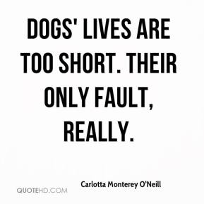 Carlotta Monterey O'Neill - Dogs' lives are too short. Their only fault, really.