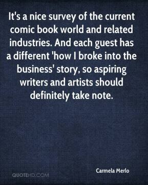 Carmela Merlo - It's a nice survey of the current comic book world and related industries. And each guest has a different 'how I broke into the business' story, so aspiring writers and artists should definitely take note.