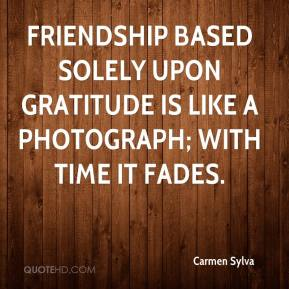 Carmen Sylva - Friendship based solely upon gratitude is like a photograph; with time it fades.