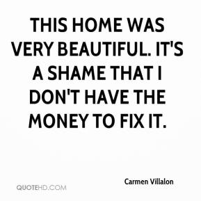 Carmen Villalon - This home was very beautiful. It's a shame that I don't have the money to fix it.