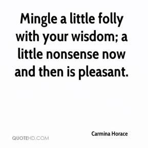 Carmina Horace - Mingle a little folly with your wisdom; a little nonsense now and then is pleasant.