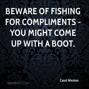 Beware of fishing for compliments - you might come up with a boot.
