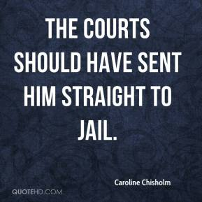 Caroline Chisholm - The courts should have sent him straight to jail.