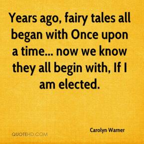 Carolyn Warner - Years ago, fairy tales all began with Once upon a time... now we know they all begin with, If I am elected.